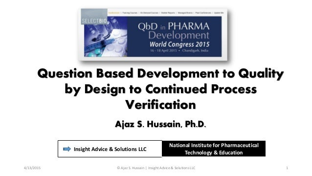 Question Based Development to Quality by Design to Continued Process Verification Ajaz S. Hussain, Ph.D. Insight Advice & ...