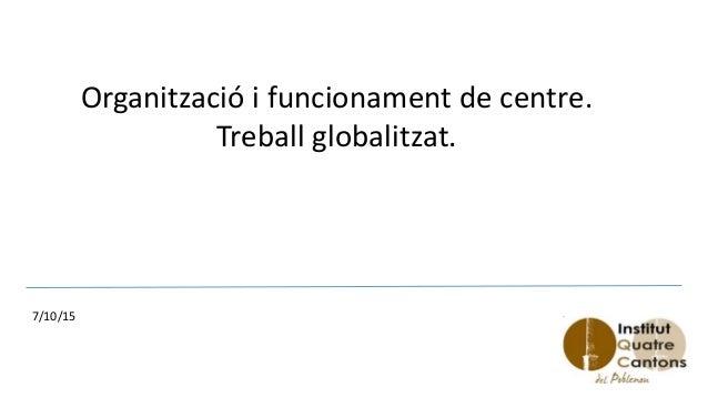 Organització i funcionament de centre. Treball globalitzat. 7/10/15