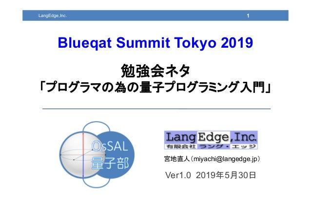 Ver1.0 2019年5月30日 宮地直人(miyachi@langedge.jp) 1 Blueqat Summit Tokyo 2019 勉強会ネタ 「プログラマの為の量子プログラミング入門」 LangEdge,Inc.