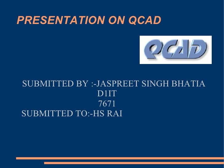 PRESENTATION ON QCAD SUBMITTED BY :-JASPREET SINGH BHATIA D1IT  7671  SUBMITTED TO:-HS RAI