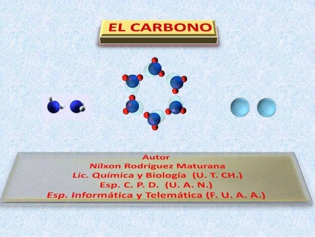 1                  Autor: Lic. Q. B. Nilxon RodríguezEl carbono pertenece al grupo IV A de la tabla periódica, su número a...