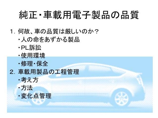 純正・車載用電子製品の品質1.何故、車の品質は厳しいのか?  ・人の命をあずかる製品  ・PL訴訟  ・使用環境  ・修理・保全2.車載用製品の工程管理  ・考え方  ・方法  ・変化点管理