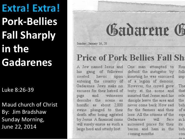 Extra! Extra! Pork-Bellies Fall Sharply in the Gadarenes Luke 8:26-39 Maud church of Christ By: Jim Bradshaw Sunday Mornin...
