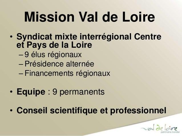 Mission Val de Loire  • Syndicat mixte interrégional Centre  et Pays de la Loire  – 9 élus régionaux  – Présidence alterné...