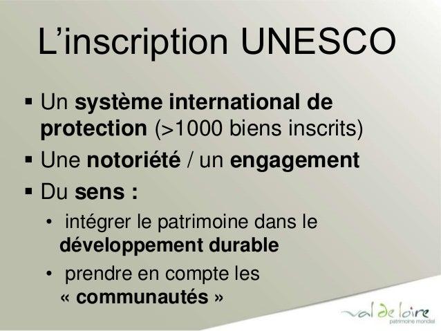 L'inscription UNESCO   Un système international de  protection (>1000 biens inscrits)   Une notoriété / un engagement  ...