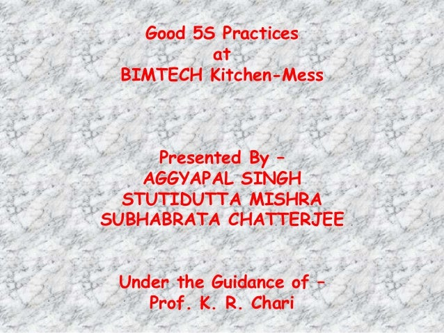 Good 5S Practices at BIMTECH Kitchen-Mess Presented By – AGGYAPAL SINGH STUTIDUTTA MISHRA SUBHABRATA CHATTERJEE Under the ...
