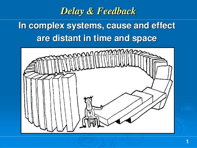 1 Delay & Feedback In complex systems, cause and effect are distant in time and space