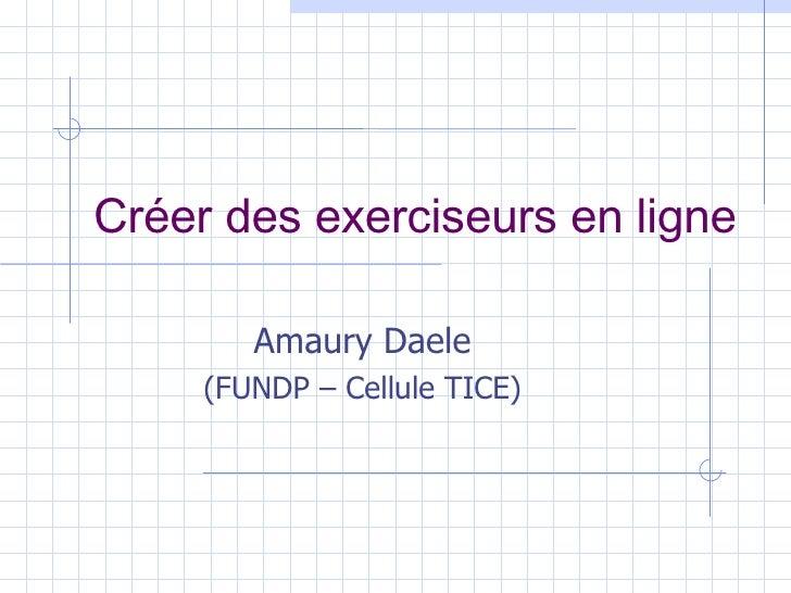 Créer des exerciseurs en ligne Amaury Daele (FUNDP –   Cellule TICE)