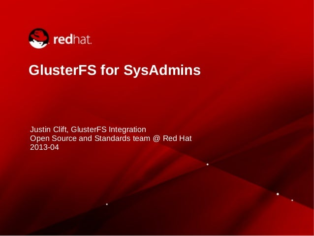 GlusterFS for SysAdmins Justin Clift, GlusterFS Integration Open Source and Standards team @ Red Hat 2013-04
