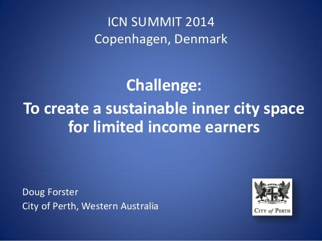 ICN SUMMIT 2014 Copenhagen, Denmark Challenge: To create a sustainable inner city space for limited income earners Doug Fo...