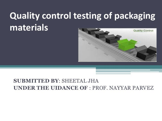 Quality control testing of packaging materials SUBMITTED BY: SHEETAL JHA UNDER THE UIDANCE OF : PROF. NAYYAR PARVEZ