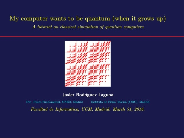My computer wants to be quantum (when it grows up) A tutorial on classical simulation of quantum computers Javier Rodr´ıgu...