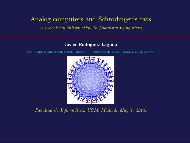 Analog computers and Schr¨odinger's cats A pedestrian introduction to Quantum Computers Javier Rodr´ıguez Laguna Dto. F´ıs...