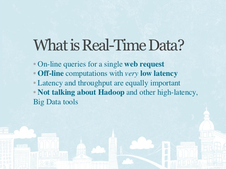 What is Real-Time Data? • On-line queries for a single web request • Off-line computations with very low latency • Latency...