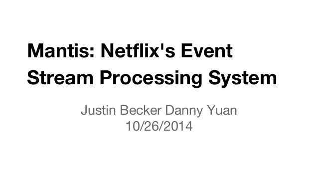 Mantis: Netflix's Event  Stream Processing System  Justin Becker Danny Yuan  10/26/2014