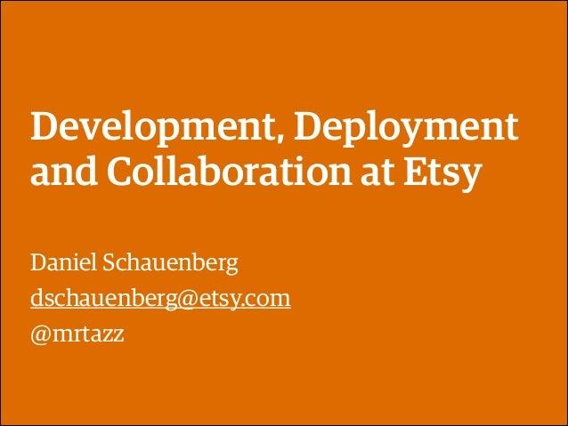 Development, Deployment and Collaboration at Etsy Daniel Schauenberg dschauenberg@etsy.com @mrtazz