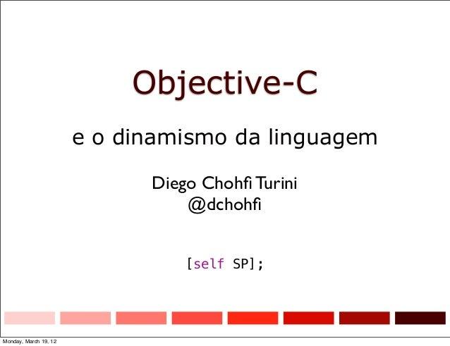 Objective-C e o dinamismo da linguagem Diego Chohfi Turini @dchohfi [self SP]; Monday, March 19, 12