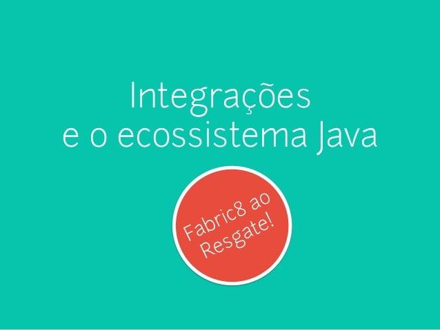 Integrações  e o ecossistema Java  Fabric8 ao  Resgate!