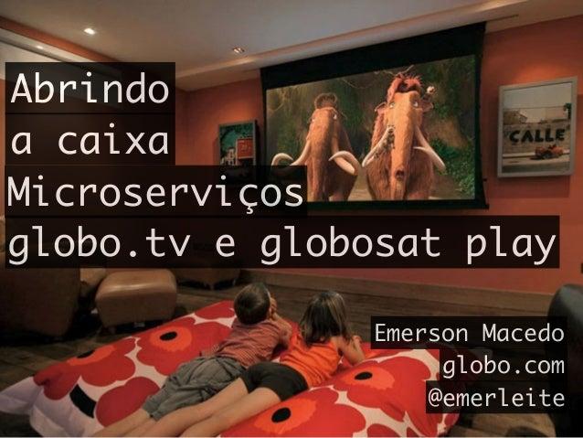 Abrindo a caixa Microserviços globo.tv e globosat play Emerson Macedo globo.com @emerleite