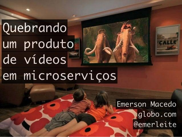 Quebrando um produto de vídeos em microserviços Emerson Macedo globo.com @emerleite