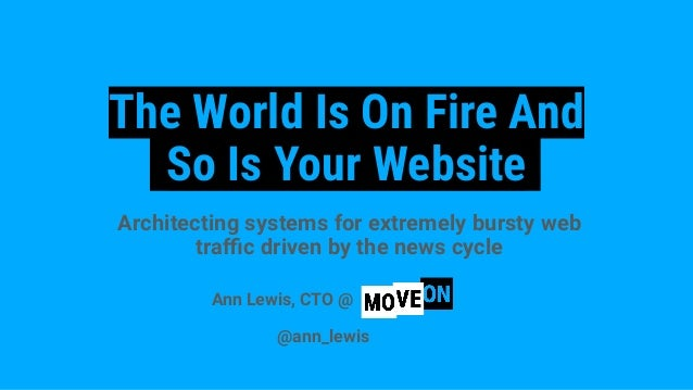 The World Is On Fire And So Is Your Website Architecting systems for extremely bursty web traffic driven by the news cycle A...