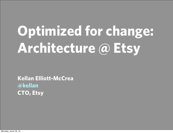 Optimized for change:                Architecture @ Etsy                Kellan Elliott-McCrea                @kellan      ...