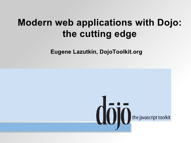 Modern web applications with Dojo:         the cutting edge       Eugene Lazutkin, DojoToolkit.org
