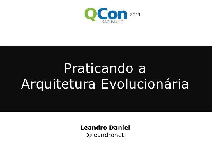 2011<br />Praticando a<br />Arquitetura Evolucionária<br />Leandro Daniel<br />@leandronet<br />