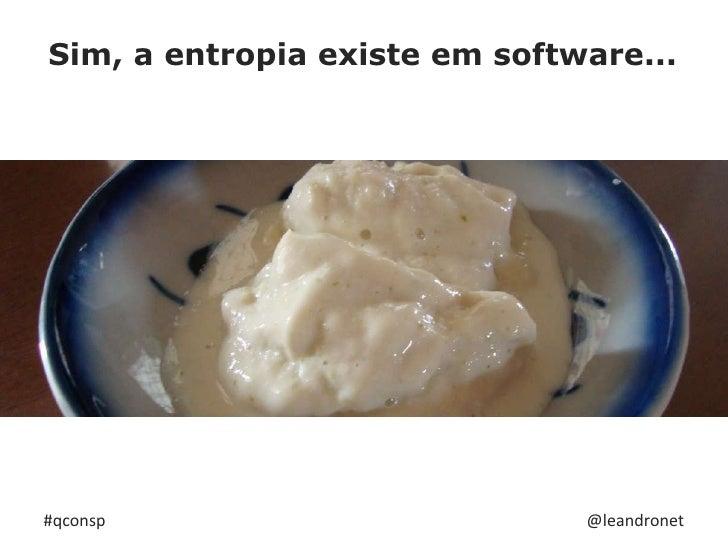 Sim, a entropia existe em software...<br />Manter as coisas como estão, <br />exige trabalho!<br />#qconsp<br />@leandrone...