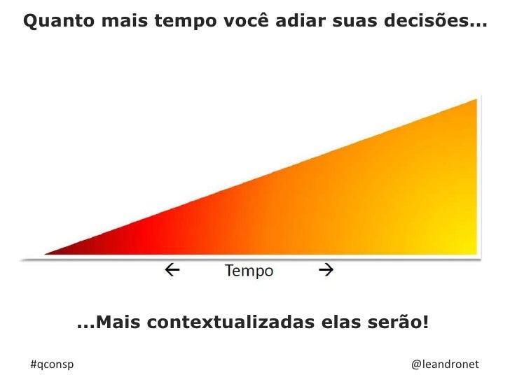 Quanto mais tempo você adiar suas decisões...<br />...Mais contextualizadas elas serão!<br />@leandronet<br />#qconsp<br />