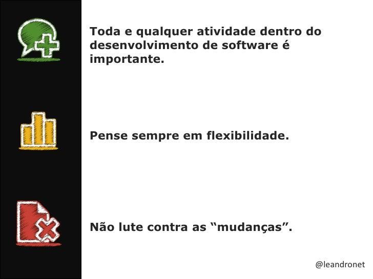 Toda e qualquer atividade dentro do desenvolvimento de software é importante.<br />Pense sempre em flexibilidade.<br />Não...