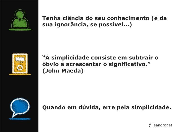 """Tenha ciência do seu conhecimento (e da sua ignorância, se possível...)<br />""""A simplicidade consiste em subtrair o óbvio ..."""