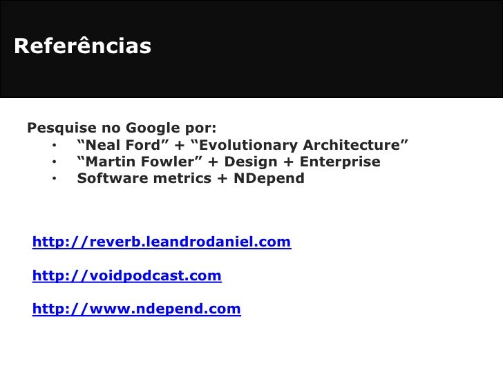 "Referências<br />Pesquise no Google por:<br /><ul><li>""Neal Ford"" + ""EvolutionaryArchitecture"""