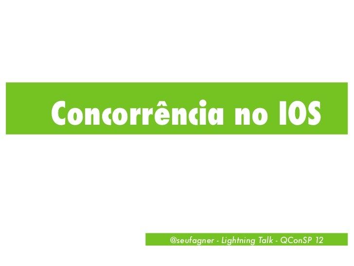 Concorrência no IOS        @seufagner - Lightning Talk - QConSP 12