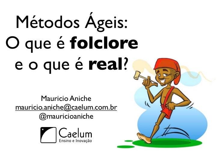 Métodos Ágeis:O que é folclore e o que é real?         Mauricio Aniche mauricio.aniche@caelum.com.br        @mauricioaniche
