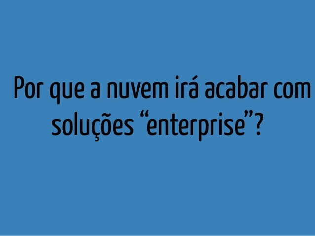 """Por que a nuvem irá acabar com soluções """"enterprise""""?"""
