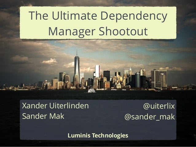 Xander Uiterlinden Sander Mak ! Luminis Technologies @uiterlix @sander_mak The Ultimate Dependency Manager Shootout