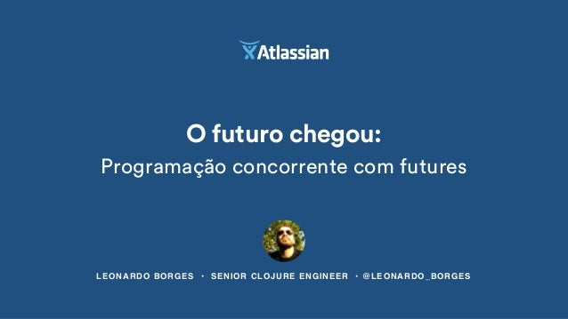 LEONARDO BORGES • SENIOR CLOJURE ENGINEER • @LEONARDO_BORGES O futuro chegou: Programação concorrente com futures