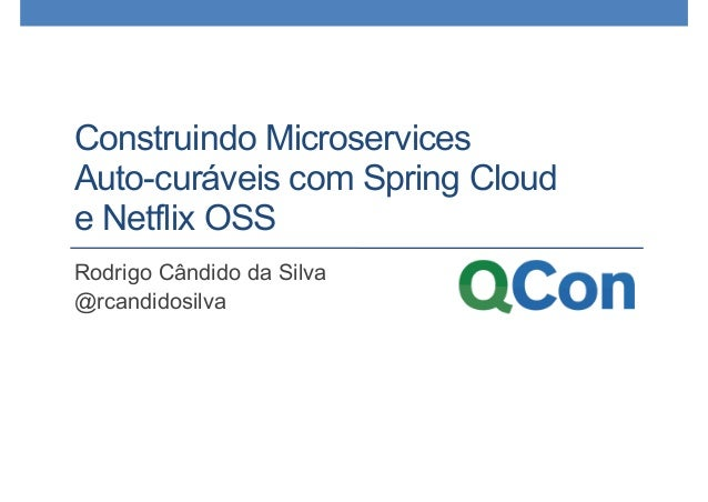 Construindo Microservices Auto-curáveis com Spring Cloud e Netflix OSS Rodrigo Cândido da Silva @rcandidosilva