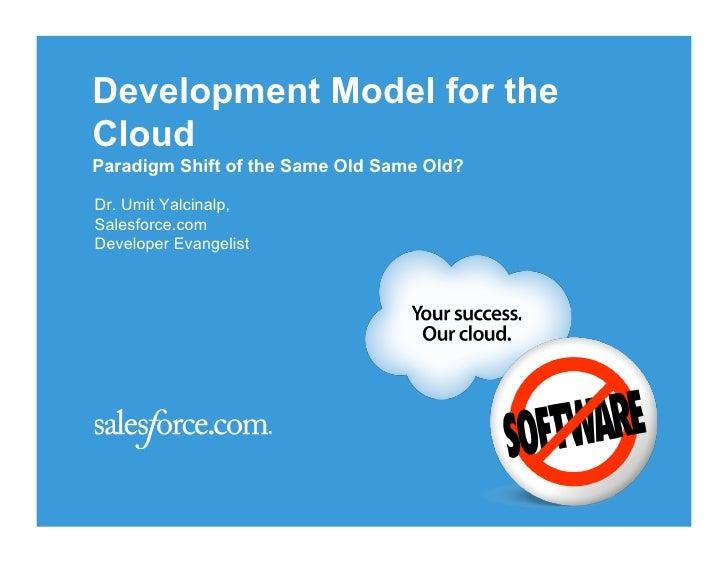 Development Model for the Cloud Paradigm Shift of the Same Old Same Old?  Dr. Umit Yalcinalp, Salesforce.com Developer Eva...