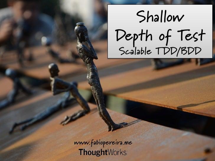 Shallow               Depth of Test                 Scalable TDD/BDD www.fabiopereira.me