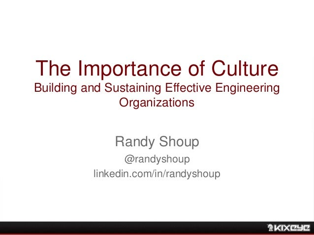 The Importance of Culture Building and Sustaining Effective Engineering Organizations Randy Shoup @randyshoup linkedin.com...