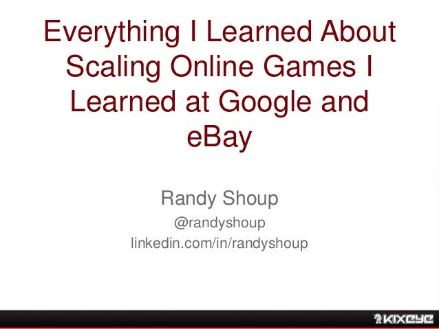 Everything I Learned About Scaling Online Games I Learned at Google and eBay Randy Shoup @randyshoup linkedin.com/in/randy...
