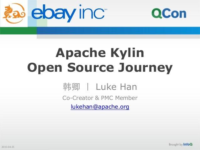 Apache Kylin Open Source Journey 韩卿 | Luke Han Co-Creator & PMC Member lukehan@apache.org 2015-‐04-‐25