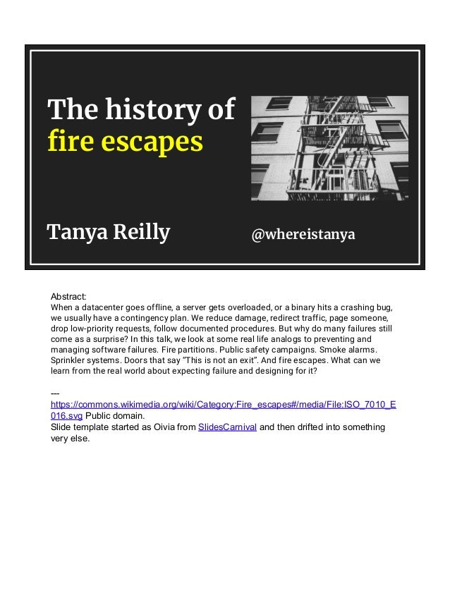 The history of fire escapes Tanya Reilly @whereistanya Abstract: When a datacenter goes offline, a server gets overloaded,...