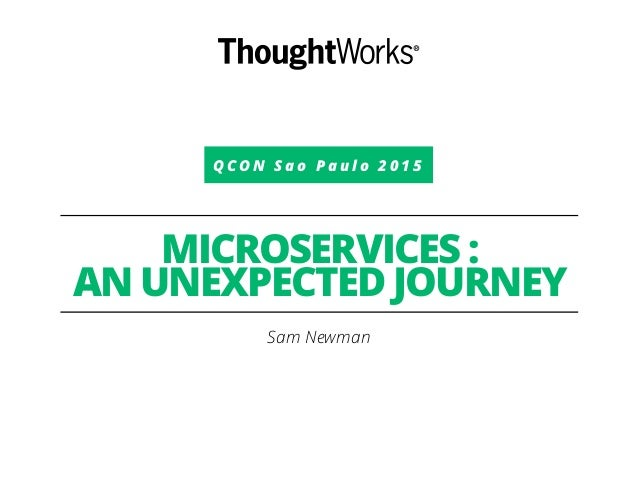 Q C O N S a o P a u l o 2 0 1 5 MICROSERVICES : AN UNEXPECTED JOURNEY Sam Newman