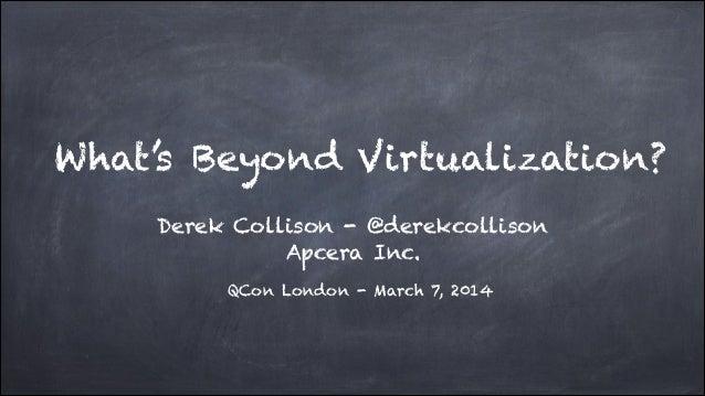 What's Beyond Virtualization? Derek Collison - @derekcollison Apcera Inc. QCon London - March 7, 2014