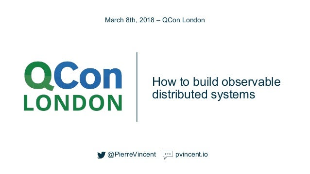 @PierreVincent How to build observable distributed systems March 8th, 2018 – QCon London @PierreVincent pvincent.io