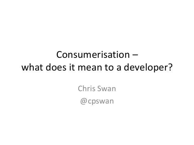 Consumerisation –what does it mean to a developer?            Chris Swan            @cpswan