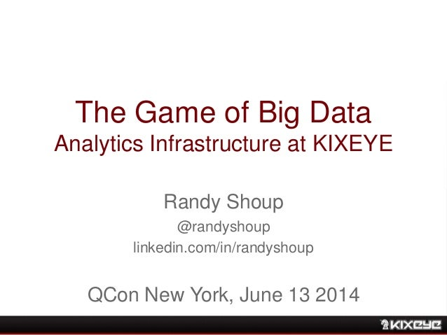 The Game of Big Data Analytics Infrastructure at KIXEYE Randy Shoup @randyshoup linkedin.com/in/randyshoup QCon New York, ...